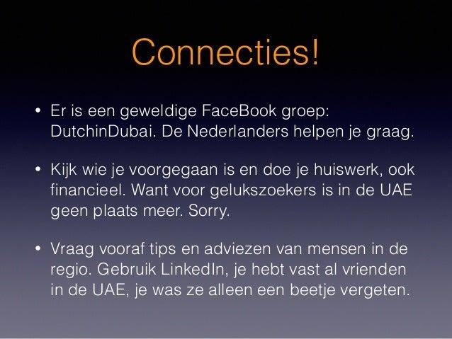 Connecties! • Er is een geweldige FaceBook groep: DutchinDubai. De Nederlanders helpen je graag. • Kijk wie je voorgegaan ...