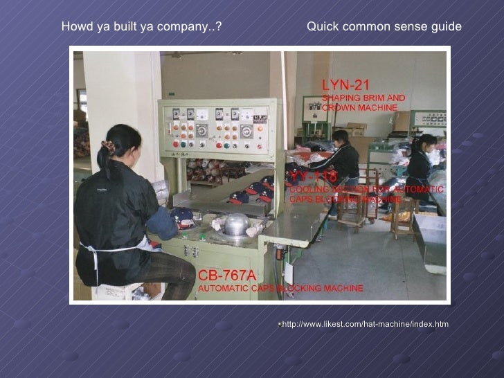 <ul><li>http://www.likest.com/hat-machine/index.htm </li></ul>Howd ya built ya company..?  Quick common sense guide