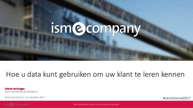 Hoe u data kunt gebruiken om uw klant te leren kennen #omnichannel2017 Siebren van Bruggen Team Lead Marketing Intelligenc...