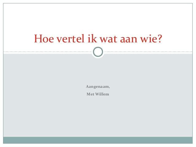 Aangenaam,Met WillemHoe vertel ik wat aan wie?