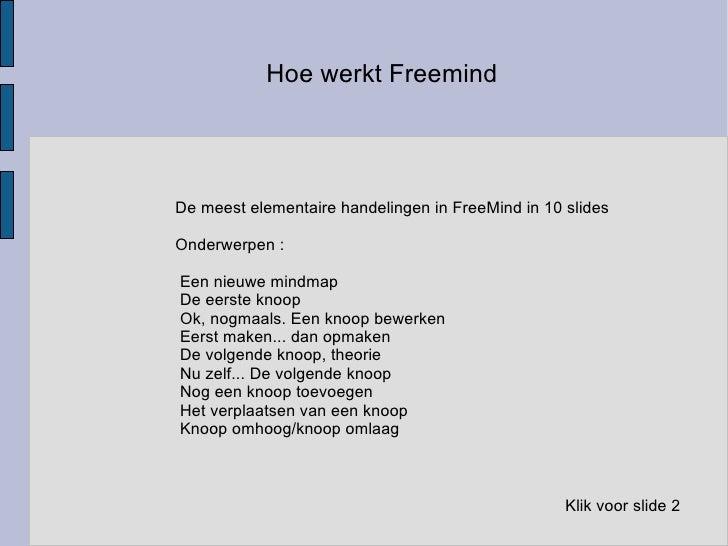 Hoe werkt Freemind De meest elementaire handelingen in FreeMind in 10 slides  Onderwerpen : <ul><li>Een nieuwe mindmap
