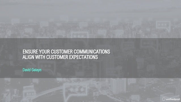 ENSURE YOUR CUSTOMER COMMUNICATIONS ALIGN WITH CUSTOMER EXPECTATIONS David Geleyn
