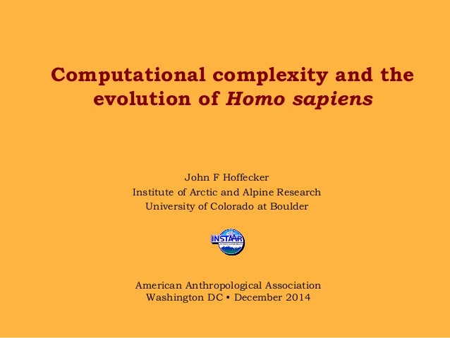 Computational complexity and the evolution of Homo sapiens John F Hoffecker Institute of Arctic and Alpine Research Univer...