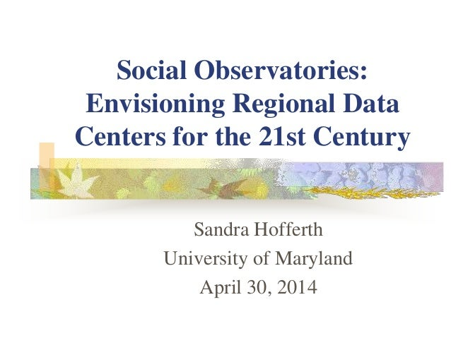 Social Observatories: Envisioning Regional Data Centers for the 21st Century Sandra Hofferth University of Maryland April ...