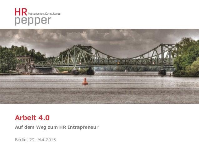 Arbeit 4.0 Auf dem Weg zum HR Intrapreneur Berlin, 29. Mai 2015