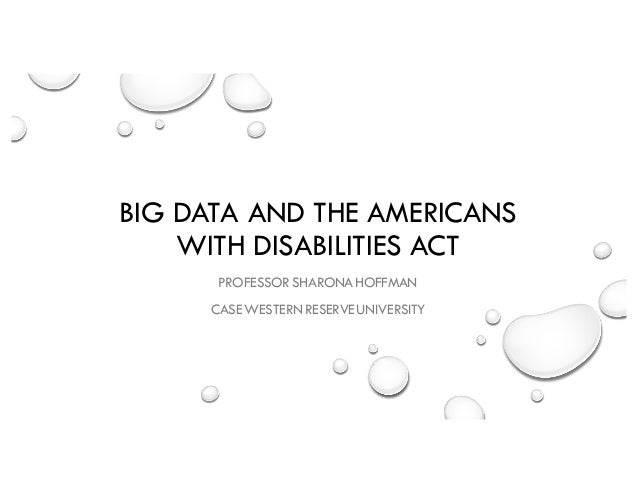 BIG DATA AND THE AMERICANS WITH DISABILITIES ACT PROFESSOR SHARONAHOFFMAN CASE WESTERN RESERVEUNIVERSITY