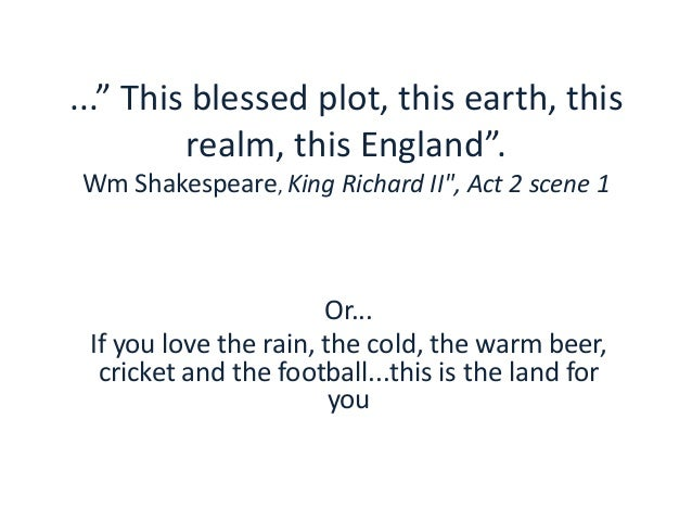 """..."""" This blessed plot, this earth, this realm, this England"""". Wm Shakespeare, King Richard II"""", Act 2 scene 1 Or... If yo..."""