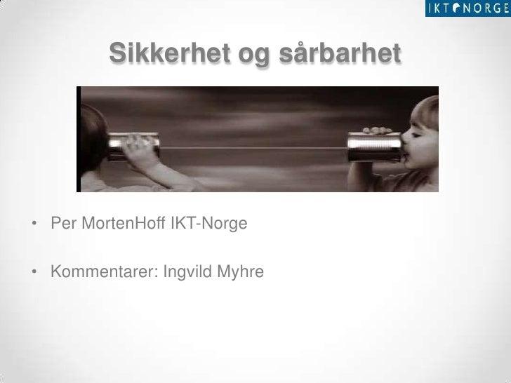 Sikkerhet og sårbarhet• Per MortenHoff IKT-Norge• Kommentarer: Ingvild Myhre