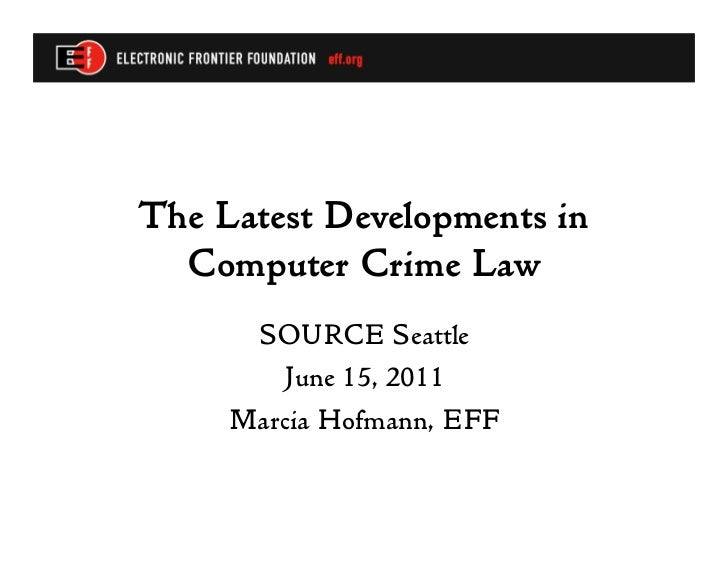 The Latest Developments in  Computer Crime Law      SOURCE Seattle        June 15, 2011     Marcia Hofmann, EFF