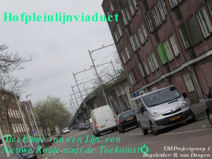 """Hofpleinlijnviaduct """" Het Einde van een Lijn, een Nieuwe Route naar de Toekomst """" UM Projectgroep 1 Begeleider: R. van Don..."""
