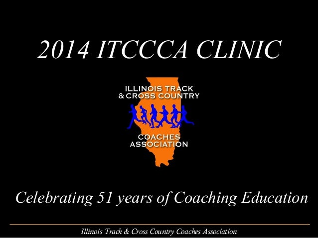 2014 ITCCCA CLINIC  Celebrating 51 years of Coaching Education Illinois Track & Cross Country Coaches Association