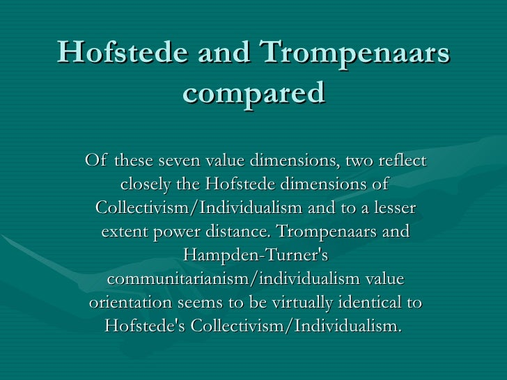 Hofstede and Trompenaars compared Of these seven value dimensions, two reflect closely the Hofstede dimensions of Collecti...