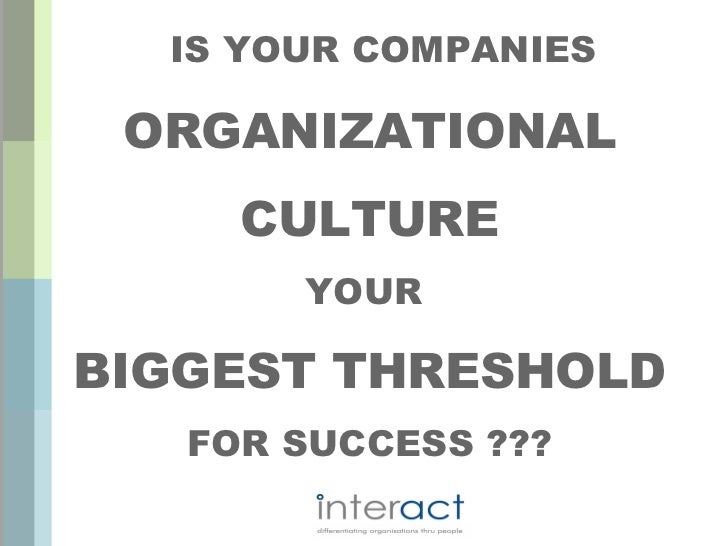 IS YOUR COMPANIES ORGANIZATIONAL     CULTURE       YOURBIGGEST THRESHOLD   FOR SUCCESS ???