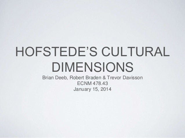 HOFSTEDE'S CULTURAL DIMENSIONS Brian Deeb, Robert Braden & Trevor Davisson ECNM 478.43 January 15, 2014