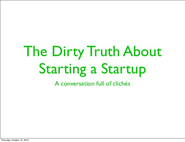 The Dirty Truth About Starting a Startup A conversation full of clichés Thursday, October 10, 2013
