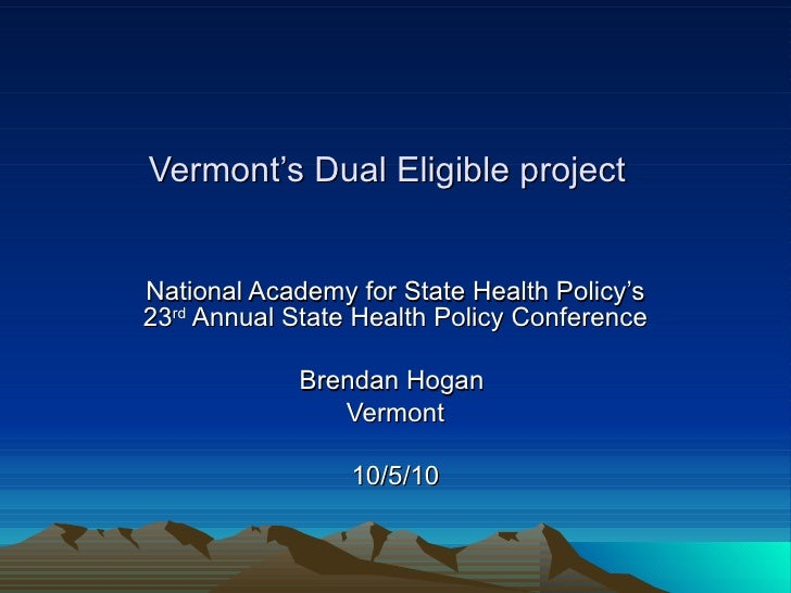 Vermont's Dual Eligible project   National Academy for State Health Policy's 23 rd  Annual State Health Policy Conference ...