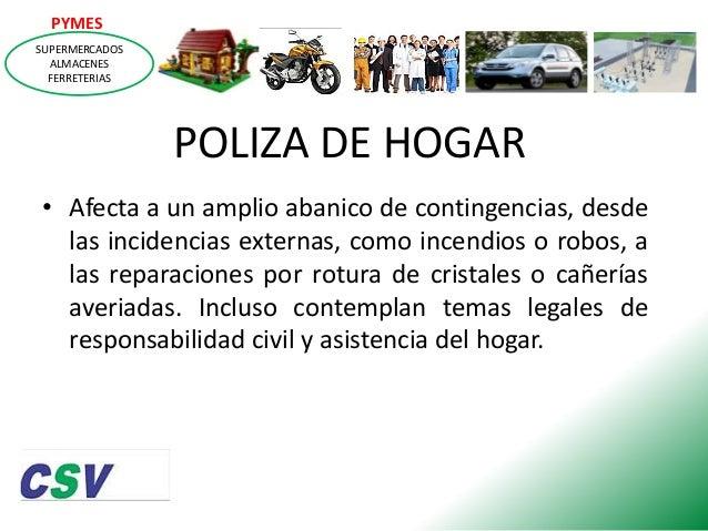 PYMES SUPERMERCADOS ALMACENES FERRETERIAS  POLIZA DE HOGAR • Afecta a un amplio abanico de contingencias, desde las incide...
