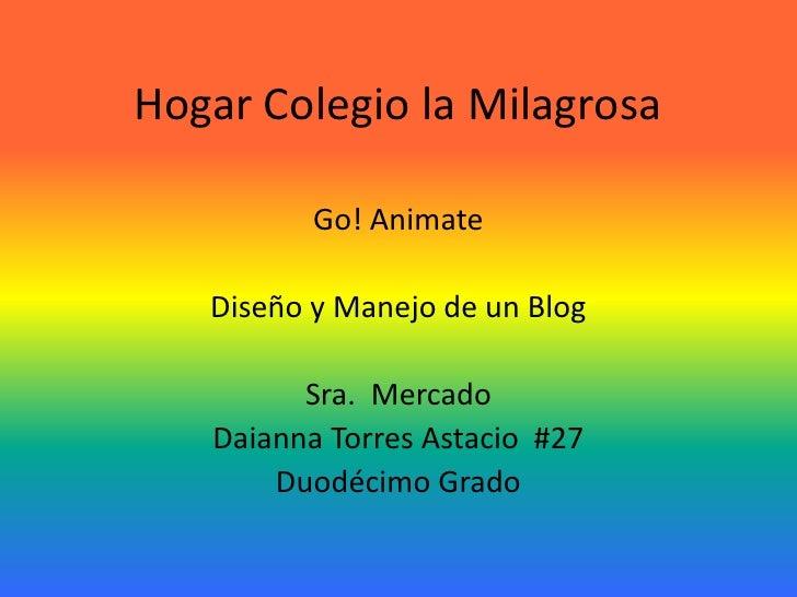 Hogar Colegio la Milagrosa          Go! Animate   Diseño y Manejo de un Blog         Sra. Mercado   Daianna Torres Astacio...