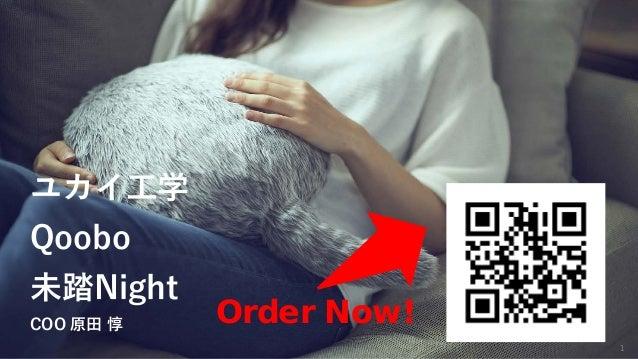 1 Order Now! ユカイ工学 Qoobo 未踏Night COO 原田 惇