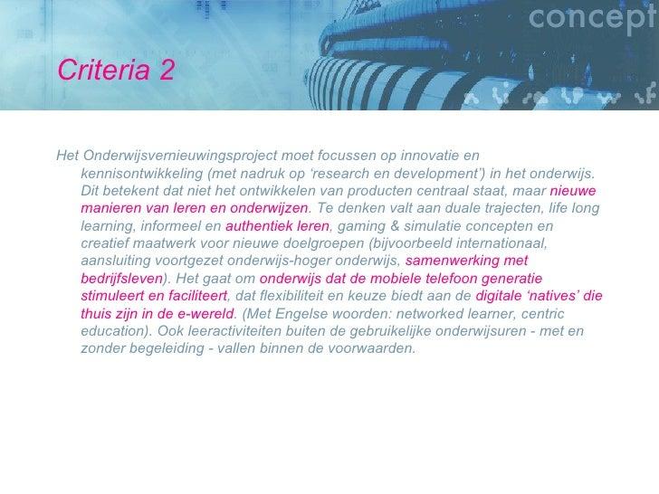 Criteria 2 <ul><li>Het Onderwijsvernieuwingsproject moet focussen op innovatie en kennisontwikkeling (met nadruk op 'resea...
