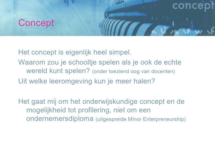Concept <ul><li>Het concept is eigenlijk heel simpel. </li></ul><ul><li>Waarom zou je schooltje spelen als je ook de echte...