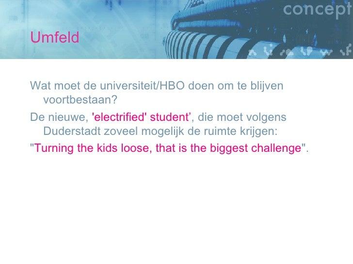 Umfeld <ul><li>Wat moet de universiteit/HBO doen om te blijven voortbestaan?  </li></ul><ul><li>De nieuwe,  'electrified' ...