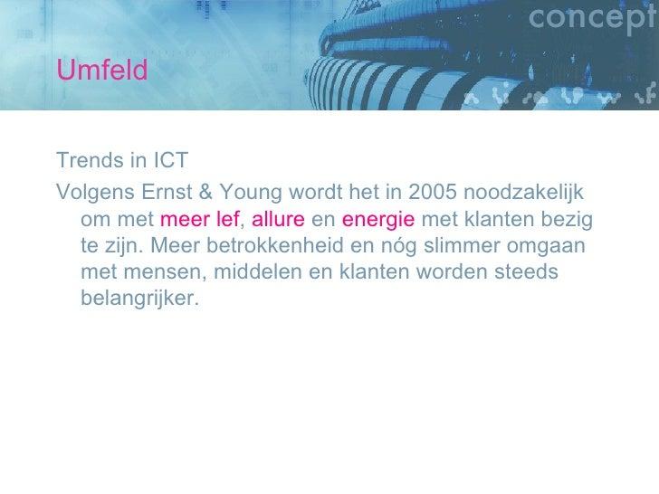 Umfeld <ul><li>Trends in ICT </li></ul><ul><li>Volgens Ernst & Young wordt het in 2005 noodzakelijk om met  meer   lef ,  ...