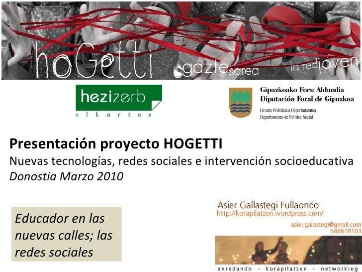 Presentación proyecto HOGETTI Nuevas tecnologías, redes sociales e intervención socioeducativa Donostia Marzo 2010 Educado...