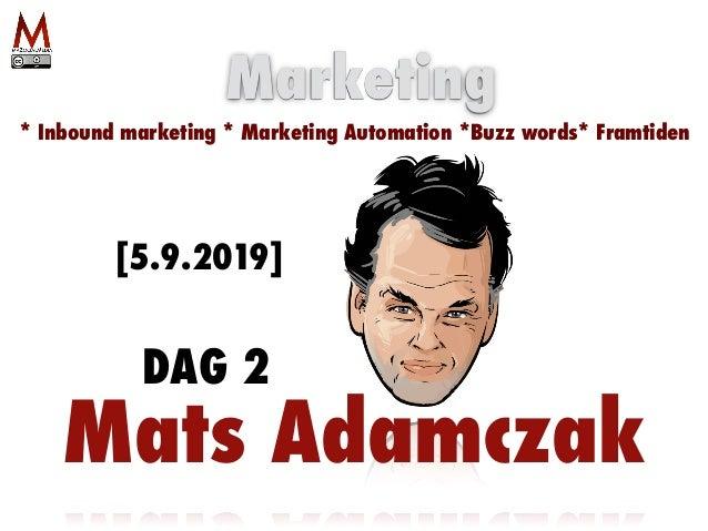 Mats Adamczak Marketing * Inbound marketing * Marketing Automation *Buzz words* Framtiden [5.9.2019] DAG 2