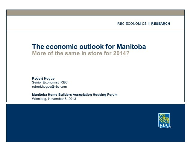 RBC ECONOMICS I RESEARCH  The economic outlook for Manitoba More of the same in store for 2014?  Robert Hogue Senior Econo...