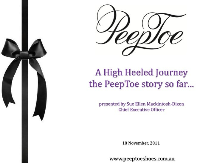 A High Heeled Journeythe PeepToe story so far…  presented by Sue Ellen Mackintosh-Dixon           Chief Executive Officer ...