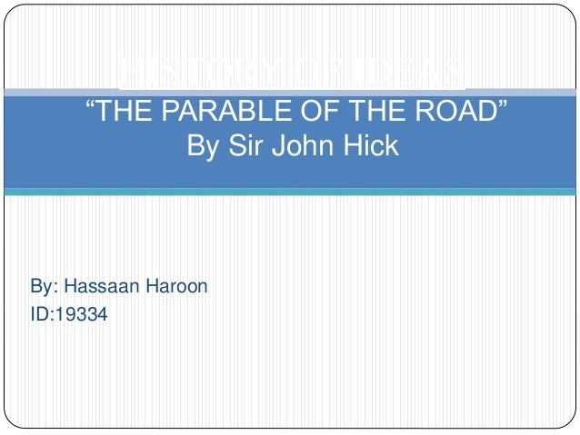 """By: Hassaan Haroon ID:19334 HISTORY OF IDEAS """"THE PARABLE OF THE ROAD"""" By Sir John Hick"""