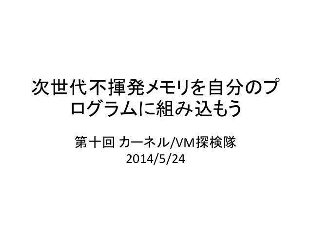 次世代不揮発メモリを自分のプ ログラムに組み込もう 第十回 カーネル/VM探検隊 2014/5/24