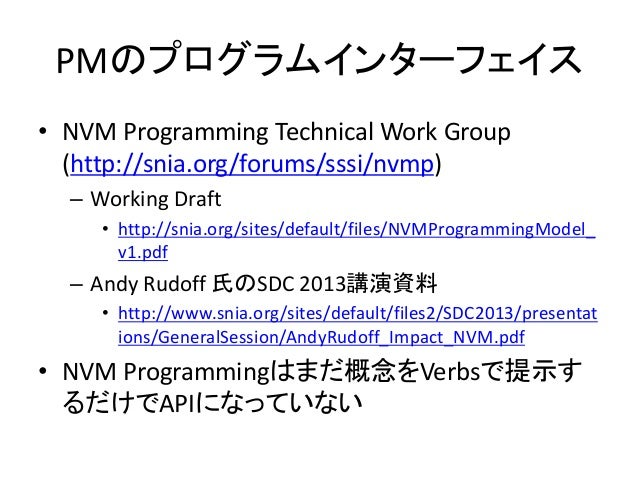 PMのプログラムインターフェイス • NVM Programming Technical Work Group (http://snia.org/forums/sssi/nvmp) – Working Draft • http://snia.o...