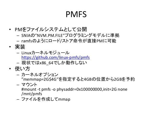 """PMFS • PMをファイルシステムとして公開 – SNIAの""""NVM.PM.FILE""""プログラミングモデルに準拠 – ramfsのようにロード/ストア命令が直接PMに可能 • 実装 – Linuxカーネルモジュール https://githu..."""