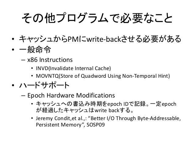 その他プログラムで必要なこと • キャッシュからPMにwrite-backさせる必要がある • 一般命令 – x86 Instructions • INVD(Invalidate Internal Cache) • MOVNTQ(Store o...