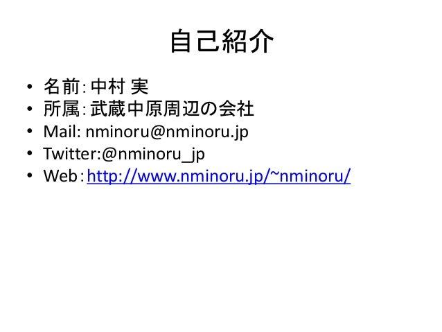 自己紹介 • 名前:中村 実 • 所属:武蔵中原周辺の会社 • Mail: nminoru@nminoru.jp • Twitter:@nminoru_jp • Web:http://www.nminoru.jp/~nminoru/