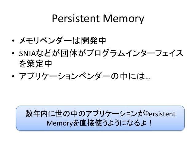 Persistent Memory • メモリベンダーは開発中 • SNIAなどが団体がプログラムインターフェイス を策定中 • アプリケーションベンダーの中には… 数年内に世の中のアプリケーションがPersistent Memoryを直接使う...