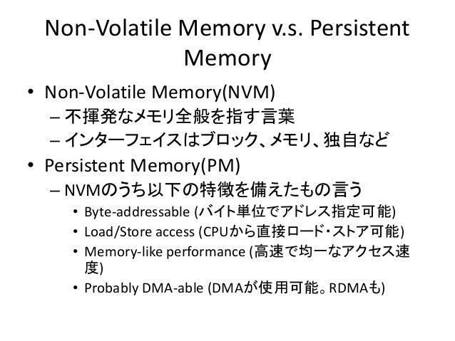Non-Volatile Memory v.s. Persistent Memory • Non-Volatile Memory(NVM) – 不揮発なメモリ全般を指す言葉 – インターフェイスはブロック、メモリ、独自など • Persiste...