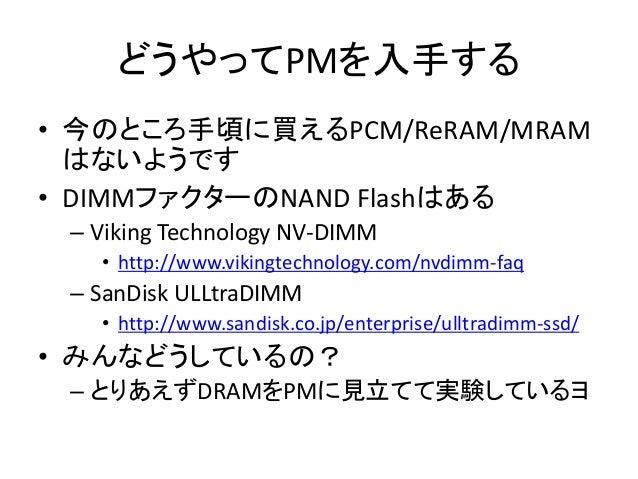どうやってPMを入手する • 今のところ手頃に買えるPCM/ReRAM/MRAM はないようです • DIMMファクターのNAND Flashはある – Viking Technology NV-DIMM • http://www.viking...