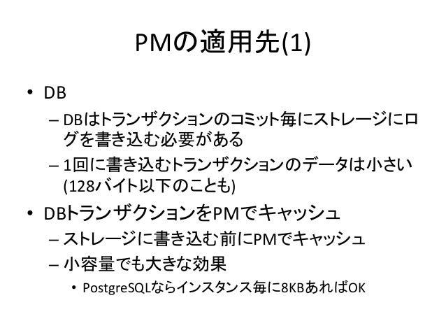 PMの適用先(1) • DB – DBはトランザクションのコミット毎にストレージにロ グを書き込む必要がある – 1回に書き込むトランザクションのデータは小さい (128バイト以下のことも) • DBトランザクションをPMでキャッシュ – スト...