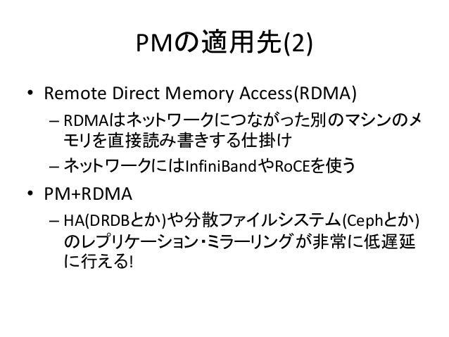 PMの適用先(2) • Remote Direct Memory Access(RDMA) – RDMAはネットワークにつながった別のマシンのメ モリを直接読み書きする仕掛け – ネットワークにはInfiniBandやRoCEを使う • PM+...