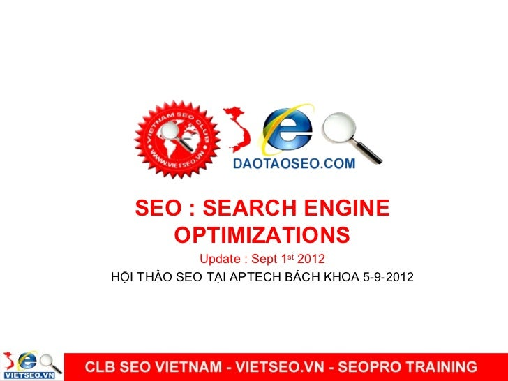 SEO : SEARCH ENGINE      OPTIMIZATIONS            Update : Sept 1st 2012HỘI THẢO SEO TẠI APTECH BÁCH KHOA 5-9-2012