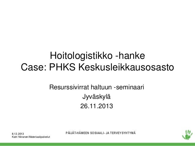 Hoitologistikko -hanke Case: PHKS Keskusleikkausosasto Resurssivirrat haltuun -seminaari Jyväskylä 26.11.2013  8.12.2013 K...