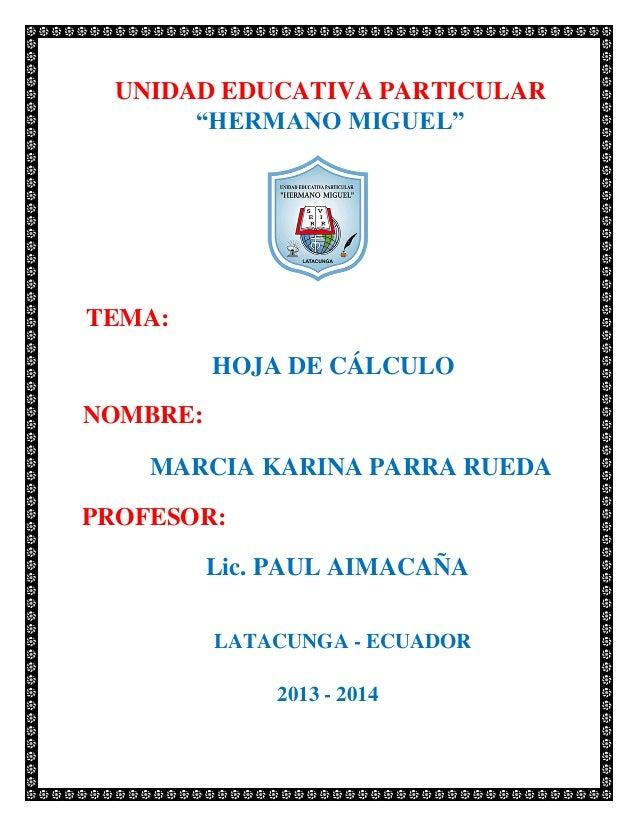 """UNIDAD EDUCATIVA PARTICULAR """"HERMANO MIGUEL""""  TEMA: HOJA DE CÁLCULO  NOMBRE: MARCIA KARINA PARRA RUEDA PROFESOR: Lic. PAUL..."""