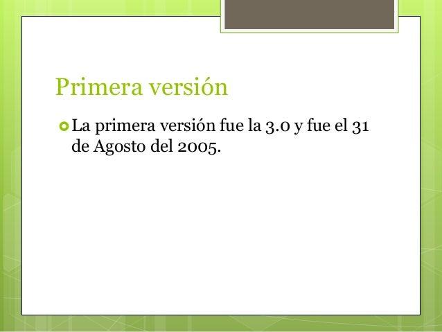 Primera versión La primera versión fue la 3.0 y fue el 31 de Agosto del 2005.