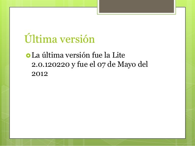 Última versión La última versión fue la Lite 2.0.120220 y fue el 07 de Mayo del 2012
