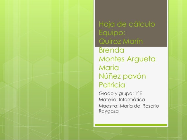 Hoja de cálculo Equipo: Quiroz Marín Brenda Montes Argueta María Núñez pavón Patricia Grado y grupo: 1°E Materia: Informát...