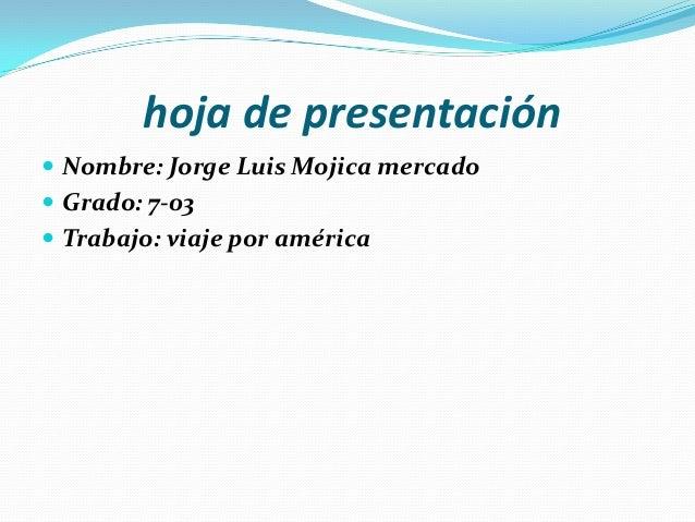 hoja de presentación  Nombre: Jorge Luis Mojica mercado  Grado: 7-03  Trabajo: viaje por américa