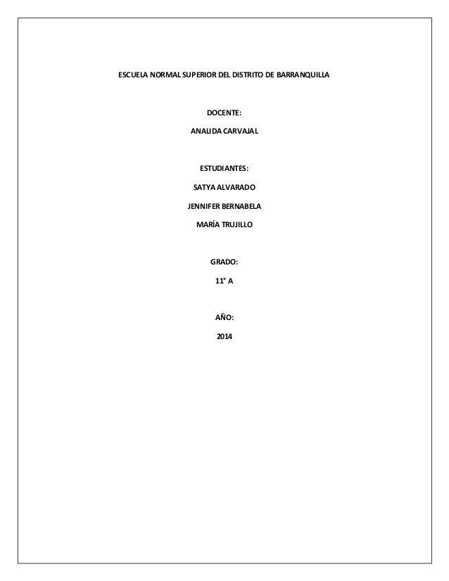 ESCUELA NORMAL SUPERIOR DEL DISTRITO DE BARRANQUILLA DOCENTE: ANALIDA CARVAJAL ESTUDIANTES: SATYA ALVARADO JENNIFER BERNAB...